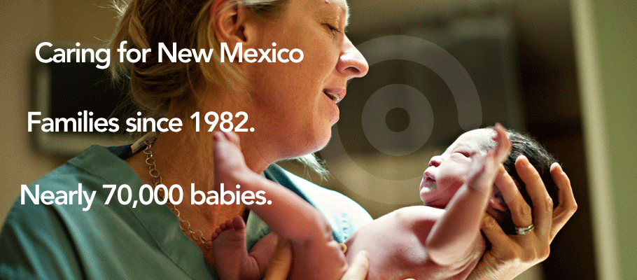 Caring for New Mexico Families Since 1982! Nearly 70,000 babies delivered.