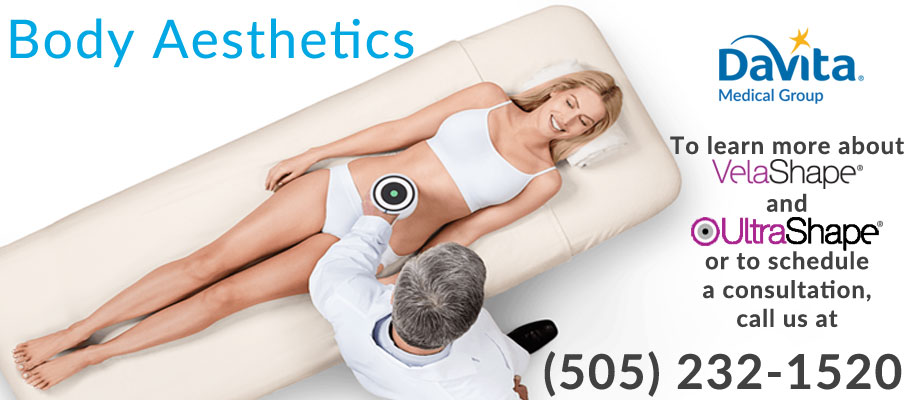 DaVita Medical Group Body Aesthetics - to learn more about VelaShape and UltraShape, or to schedule a consultation, call us at (505) 232-1520.