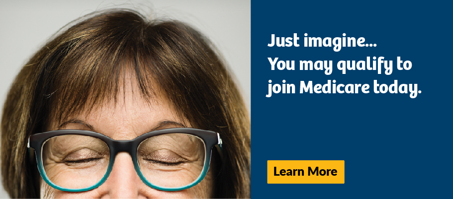 You may qualify to join Medicare today.