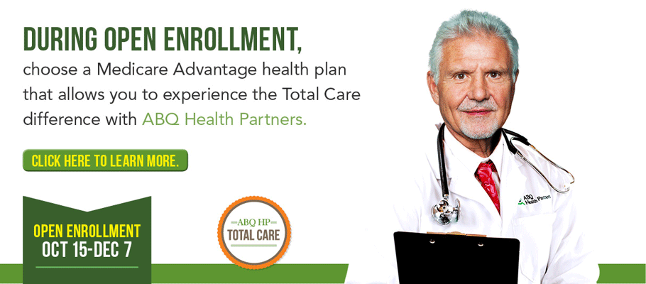 During Open Enrollment, choose a Medicare Advantage health plan that allows you to experience the Total Care difference with ABQ Health Partners. Click here to learn more. Open Enrollment Oct 15 - Dec 7.