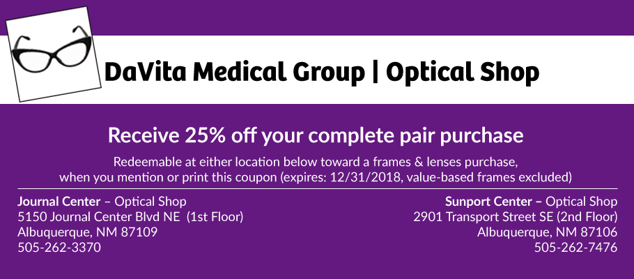 Receive 25% off your complete pair purchase (value based frames excluded). Redeemable at either Optical Shop location toward a frames and lenses purchase. Journal Center: 5150 Journal Center Blvd NE, Albuquerque, NM 87109 (1st Floor) / 505-262-3370. Sunport Center: 2901 Transport Street SE, Albuquerque, NM 87106 (2nd Floor) / 505-262-7476. Expires: 12/31/2018.